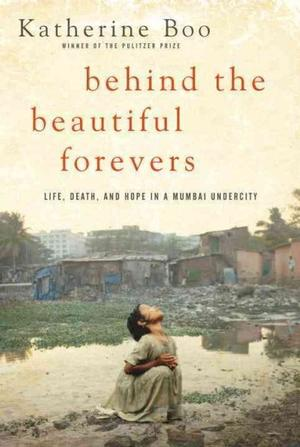 Behind the Beautiful Forevers: Life, Death, and Hope in a Mumbai Undercity Indian Subcontinental