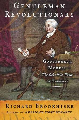 Gentleman Revolutionary: Gouverneur Morris--the Rake Who Wrote the Constitution American Revolution